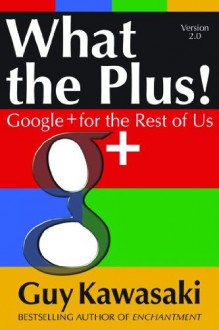What the Plus!: Google+ for the Rest of Us What the Plus!: Google+ for the Rest of Us - Guy Kawasaki