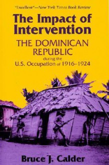The Impact of Intervention: The Dominican Republic During the U.S. Occupation of 1916-1924 - Bruce J. Calder