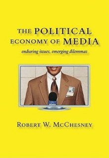 The Political Economy of Media: Enduring Issues, Emerging Dilemmas - Robert W. McChesney