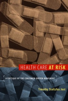 Health Care at Risk: A Critique of the Consumer-Driven Movement - Timothy Stoltzfus Jost