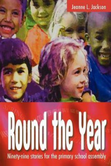 Round the Year: Ninety-Nine Stories for the Primary School Assembly - Jeanne J. Jackson
