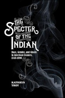 The Specter of the Indian: Race, Gender, and Ghosts in American Seances, 1848-1890 - Kathryn Troy