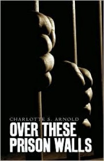 Over These Prison Walls - Charlotte S. Arnold