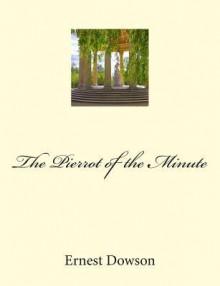 The Pierrot of the Minute: Restored Edition - Ernest Dowson, Aubrey Beardsley