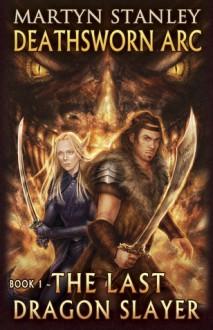 Deathsworn Arc: The Last Dragon Slayer - Martyn Stanley