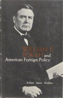 William E. Borah and American Foreign Policy - Robert James Maddox