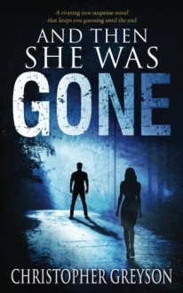 And Then She Was GONE: A riveting new suspense novel - Christopher Greyson