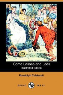 Come Lasses and Lads (Illustrated Edition) (Dodo Press) - Randolph Caldecott