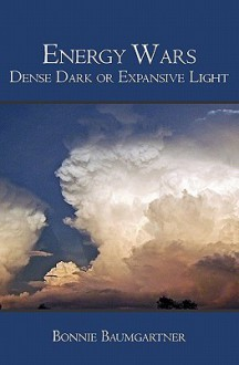 Energy Wars: Dense Dark or Expansive Light - Bonnie Baumgartner