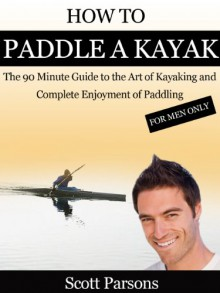 "How to Paddle a Kayak - ""The 90 Minute Guide to the Art of Kayaking and Complete Enjoyment of Paddling"" - Scott Parsons"