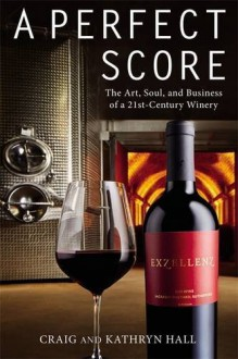 A Perfect Score: The Art, Soul, and Business of a 21st-Century Winery - Kathryn Hall, Craig Hall