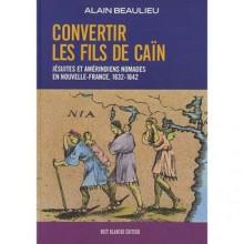 Convertir Les Fils De Caïn: Jésuites Et Amérindiens Nomades En Nouvelle France, 1632 1642 - Alain Beaulieu