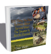 100 Thing You Need To Know About Survival When The Situation Is Not As Planned: (Complete Survival Guide, 100 Deadly Skills) (Critical Survival, Survival Tactics, Prepping) - Peter Martin