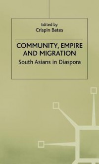 Community, Empire, And Migration: South Asians In Diaspora - Crispin Bates