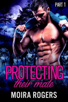 Protecting Their Mate: Part One (The Last Pack) - Kit Rocha,Moira Rogers,Mia Thorne