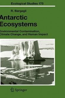 Antarctic Ecosystems: Environmental Contamination, Climate Change, and Human Impact - Roberto Bargagli