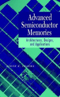 Advanced Semiconductor Memories: Architectures, Designs, and Applications - Ashok K. Sharma