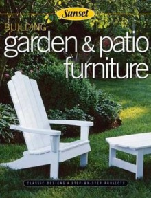 Building Garden & Patio Furniture: Classic Designs, Step-By-Step Projects - Rick Peters