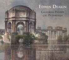 Edwin Deakin: California Painter of the Picturesque - Scott A. Shields