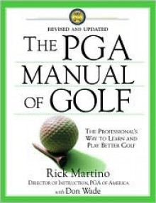 The PGA Manual of Golf: The Professional's Way to Learn and Play Better Golf - Rick Martino, Don Wade