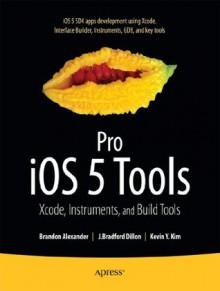 Pro iOS 5 Tools: Xcode, Instruments and Build Tools - Brandon Alexander, Dillon, J. Bradford, Kim, Kevin Y.