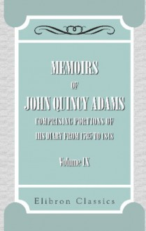 Memoirs of John Quincy Adams: Comprising Portions of His Diary from 1795 to 1848. Volume 9 - John Quincy Adams