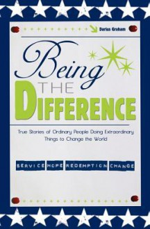 Being the Difference: True Stories of Ordinary People Doing Extraordinary Things to Change the World - Darius Graham
