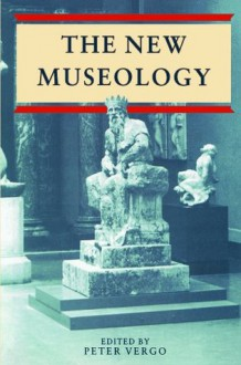 The New Museology - Peter Vergo, Paul Greenhalgh, Colin Sorensen, Nick Merriman, Stephen Bann, Philip Wright, Norman Palmer