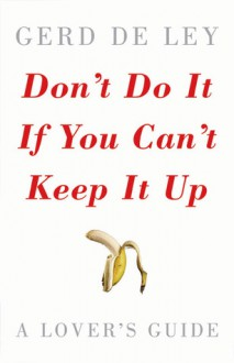 Don't Do It If You Can't Keep It Up: A Lover's Guide - Gerd De Ley