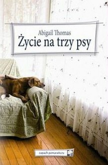 Życie Na Trzy Psy - Abigail Thomas, Maria Olejniczak-Skarsgard