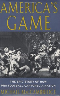 America's Game: The Epic Story of How Pro Football Captured a Nation - Michael MacCambridge
