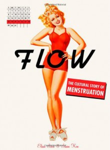 Flow: The Cultural Story of Menstruation - Elissa Stein, Susan Kim