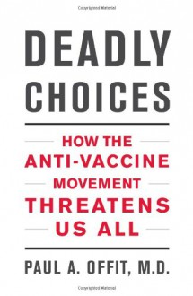 Deadly Choices: How the Anti-Vaccine Movement Threatens Us All - Paul A. Offit