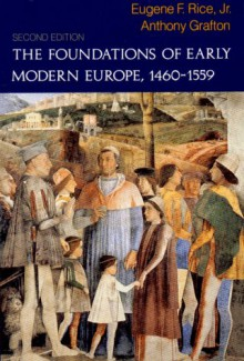 The Foundations of Early Modern Europe, 1460-1559 (Second Edition) - Eugene F. Rice Jr., Anthony Grafton