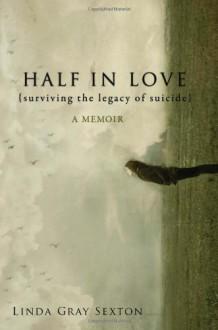 Half in Love: Surviving the Legacy of Suicide - Linda Gray Sexton