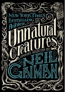 Unnatural Creatures - Neil Gaiman,Maria Dahvana Headley