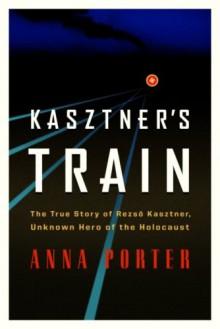 Kasztner's Train: The True Story of Rezso Kaztner, Unknown Hero of the Holocaust - Anna Porter