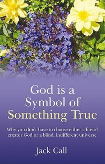 God Is a Symbol of Something True: Why You Don't Have to Choose Either a Literal Creator or a Blind, Indifferent Universe - Jack Call