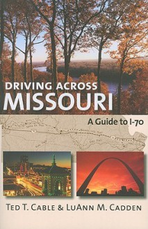 Driving Across Missouri: A Guide to I-70 - Ted Cable, LuAnn M. Cadden