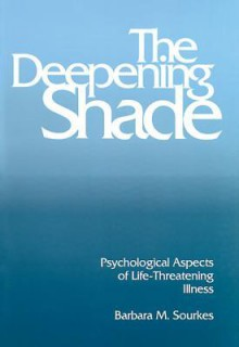 The Deepening Shade: Psychological Aspects of Life-Threatening Illness - Barbara M. Sourkes