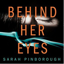 Behind Her Eyes - Sarah Pinborough, Bea Holland, Josie Dunn, Huw Parmenter, Anna Bentinck