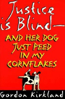Justice is Blind: And Her Dog Just Peed in My Cornflakes - Gordon Kirkland