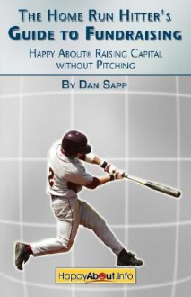 The Home Run Hitter's Guide to Fundraising: Happy about Raising Capital Without Pitching - Dan Sapp