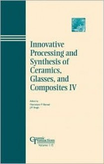 Innovative Processing and Synthesis of Ceramics, Glasses, and Composites IV: Proceedings of the Innovative Processing and Synthesis of Ceramics, Glasses, ... Vol. 115) (Ceramic Transactions) - Ind.) Innovative Processing and Synthesis of Ceramics Symposium (1999 : Indianapolis
