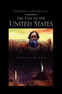 Jeremiah's Prophecies: The End of the United States - Charles J. Brannan
