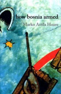 How Bosnia Armed - Marko Attila Hoare