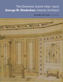 The Domestic Scene, 1897�1927: George M. Niedecken, Interior Architect - Cheryl Robertson, George M. Niedecken, Terrence Marvel, John C. Eastberg, Daniel T. Keegan