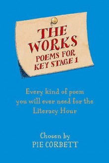 The Works Key Stage 1: Every kind of a poem you will ever need for the Literacy Hour - Chosen by Pie Corbett