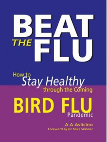 Beat the Flu - How to Stay Healthy Through the Coming Bird Flu Pandemic - A.A. Avlicino