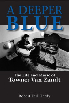 A Deeper Blue: The Life and Music of Townes Van Zandt - Robert Earl Hardy
